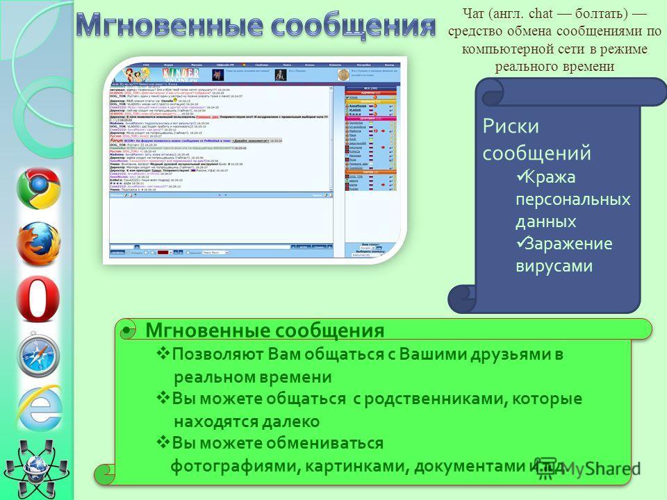 Чат (англ. chat болтать) средство обмена сообщениями по компьютерной сети в режиме реального времени Риски сообщений Кража персональных данных Заражение вирусами Мгновенные сообщения Позволяют Вам общаться с Вашими друзьями в реальном времени Вы може