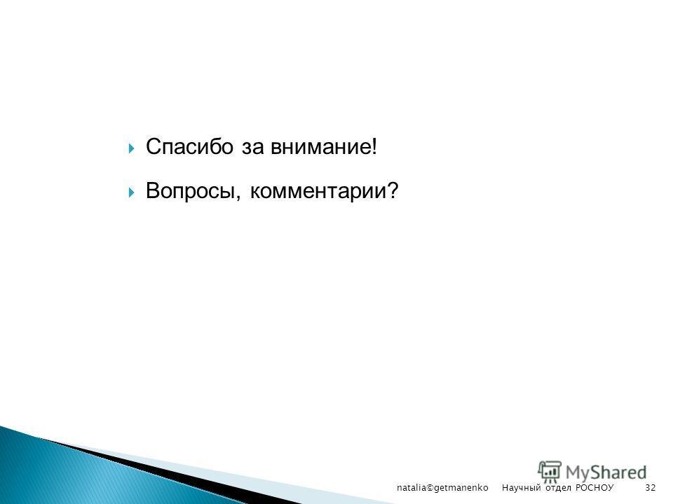 Спасибо за внимание! Вопросы, комментарии? Научный отдел РОСНОУ natalia©getmanenko32