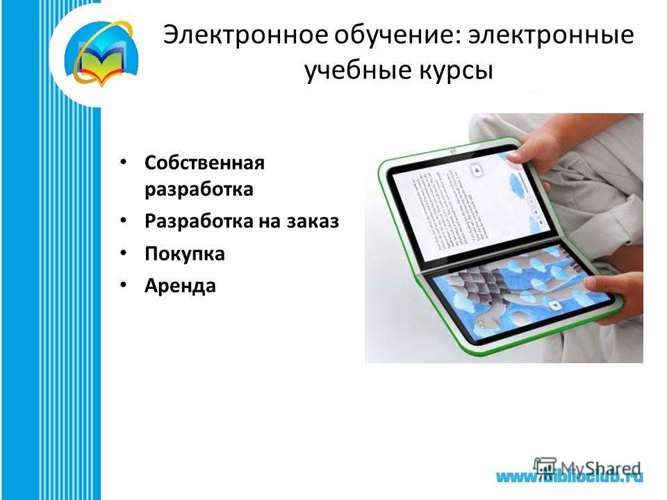 Электронное обучение: электронные учебные курсы Собственная разработка Разработка на заказ Покупка Аренда