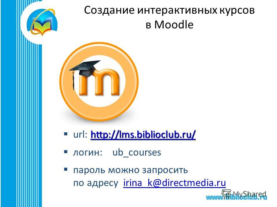 Создание интерактивных курсов в Moodle http://lms.biblioclub.ru/ http://lms.biblioclub.ru/ url: http://lms.biblioclub.ru/http://lms.biblioclub.ru/ логин: ub_courses пароль можно запросить по адресу irina_k@directmedia.ruirina_k@directmedia.ru