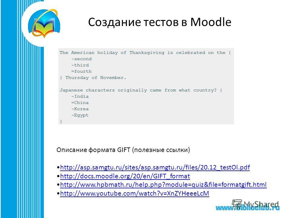 Создание тестов в Moodle Описание формата GIFT (полезные ссылки) http://asp.samgtu.ru/sites/asp.samgtu.ru/files/20.12_testOl.pdfhttp://asp.samgtu.ru/sites/asp.samgtu.ru/files/20.12_testOl.pdfhttp://asp.samgtu.ru/sites/asp.samgtu.ru/files/20.12_testOl