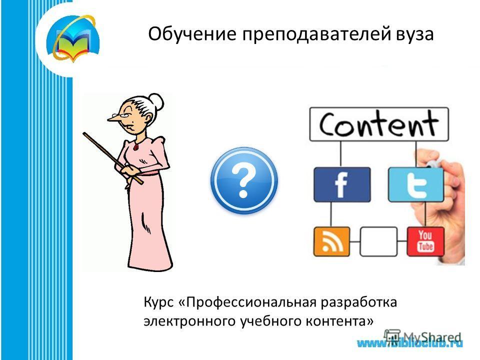 Обучение преподавателей вуза Курс «Профессиональная разработка электронного учебного контента»