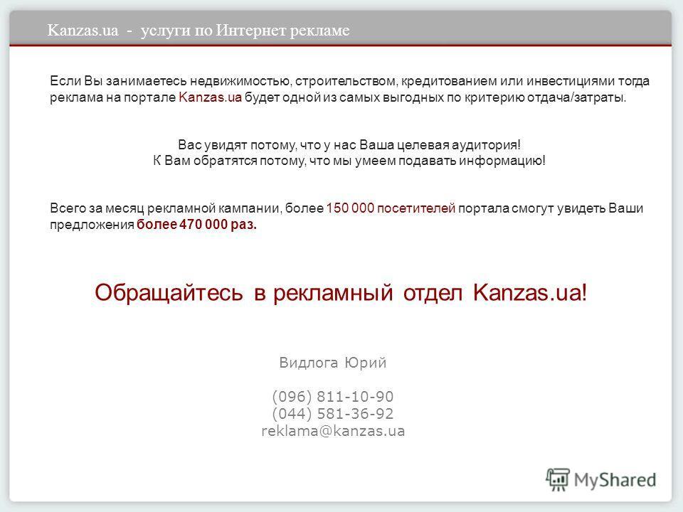 Kanzas.ua - услуги по Интернет рекламе Если Вы занимаетесь недвижимостью, строительством, кредитованием или инвестициями тогда реклама на портале Kanzas.ua будет одной из самых выгодных по критерию отдача/затраты. Вас увидят потому, что у нас Ваша це