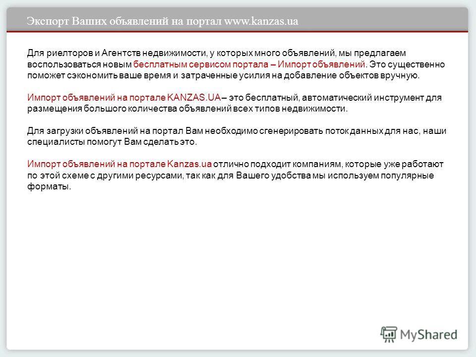 Экспорт Ваших объявлений на портал www.kanzas.ua Для риелторов и Агентств недвижимости, у которых много объявлений, мы предлагаем воспользоваться новым бесплатным сервисом портала – Импорт объявлений. Это существенно поможет сэкономить ваше время и з