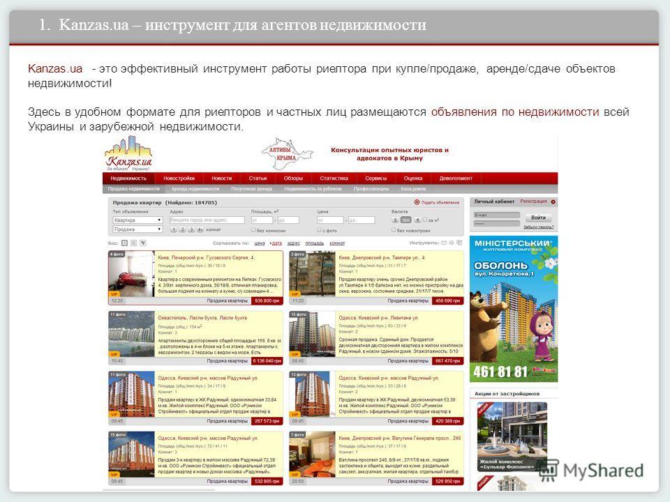 1. Kanzas.ua – инструмент для агентов недвижимости Kanzas.ua - это эффективный инструмент работы риелтора при купле/продаже, аренде/сдаче объектов недвижимости! Здесь в удобном формате для риелторов и частных лиц размещаются объявления по недвижимост
