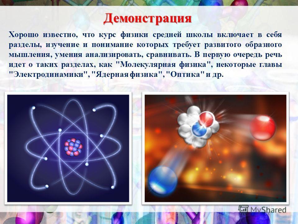 Демонстрация Хорошо известно, что курс физики средней школы включает в себя разделы, изучение и понимание которых требует развитого образного мышления, умения анализировать, сравнивать. В первую очередь речь идет о таких разделах, как