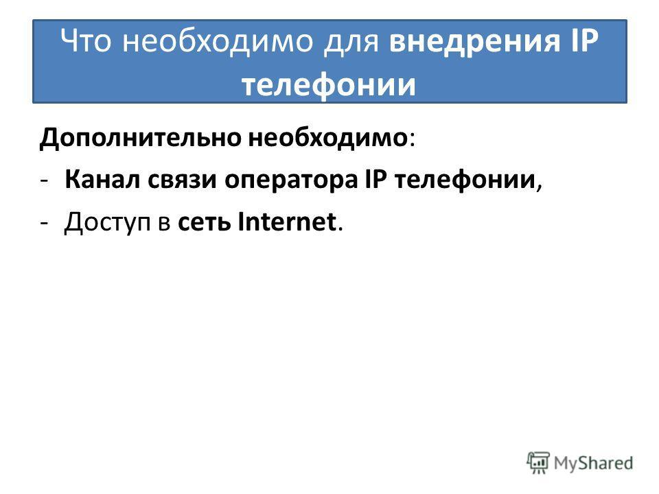 Что необходимо для внедрения IP телефонии Дополнительно необходимо: -Канал связи оператора IP телефонии, -Доступ в сеть Internet.