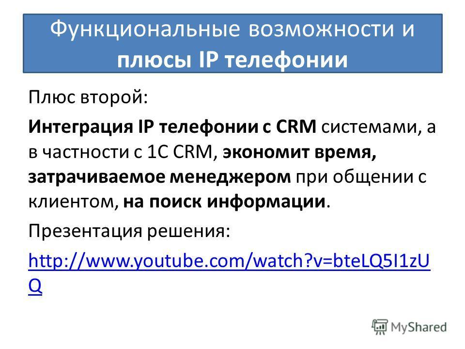 Функциональные возможности и плюсы IP телефонии Плюс второй: Интеграция IP телефонии с CRM системами, а в частности с 1С CRM, экономит время, затрачиваемое менеджером при общении с клиентом, на поиск информации. Презентация решения: http://www.youtub