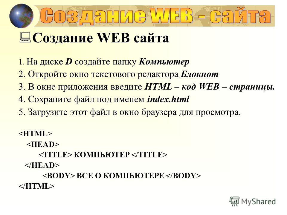 Создание WEB сайта Создание WEB сайта 1. На диске D создайте папку Компьютер 2. Откройте окно текстового редактора Блокнот 3. В окне приложения введите HTML – код WEB – страницы. 4. Сохраните файл под именем index.html 5. Загрузите этот файл в окно б