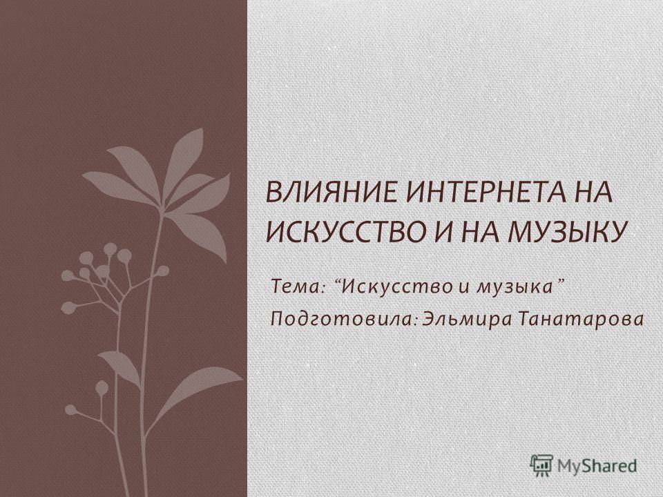 Тема : Искусство и музыка Подготовила : Эльмира Танатарова ВЛИЯНИЕ ИНТЕРНЕТА НА ИСКУССТВО И НА МУЗЫКУ