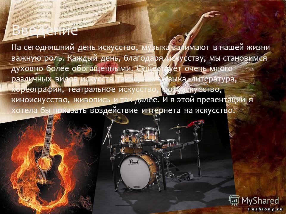 Введение На сегодняшний день искусство, музыка занимают в нашей жизни важную роль. Каждый день, благодаря искусству, мы становимся духовно более обогащенными. Существует очень много различных видов искусств такие, как музыка, литература, хореография,