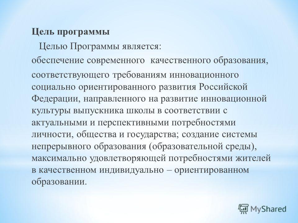 Цель программы Целью Программы является: обеспечение современного качественного образования, соответствующего требованиям инновационного социально ориентированного развития Российской Федерации, направленного на развитие инновационной культуры выпуск