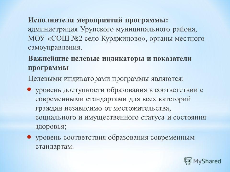 Исполнители мероприятий программы: администрация Урупского муниципального района, МОУ «СОШ 2 село Курджиново», органы местного самоуправления. Важнейшие целевые индикаторы и показатели программы Целевыми индикаторами программы являются: у ровень дост