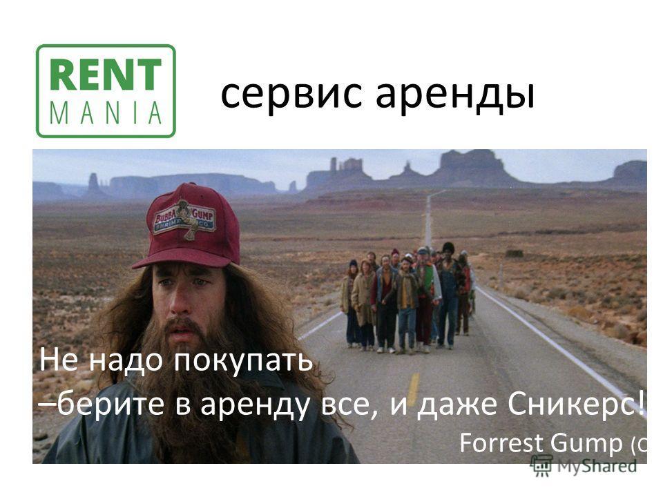 Не надо покупать –берите в аренду все, и даже Сникерс! Forrest Gump (С) сервис аренды