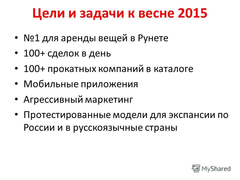 Цели и задачи к весне 2015 1 для аренды вещей в Рунете 100+ сделок в день 100+ прокатных компаний в каталоге Мобильные приложения Агрессивный маркетинг Протестированные модели для экспансии по России и в русскоязычные страны