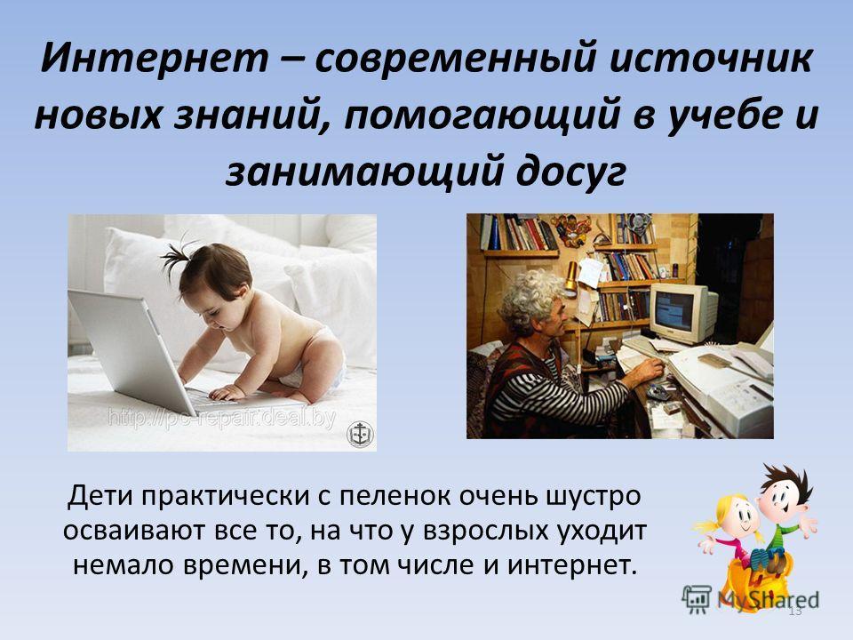 Интернет – современный источник новых знаний, помогающий в учебе и занимающий досуг Дети практически с пеленок очень шустро осваивают все то, на что у взрослых уходит немало времени, в том числе и интернет. 13