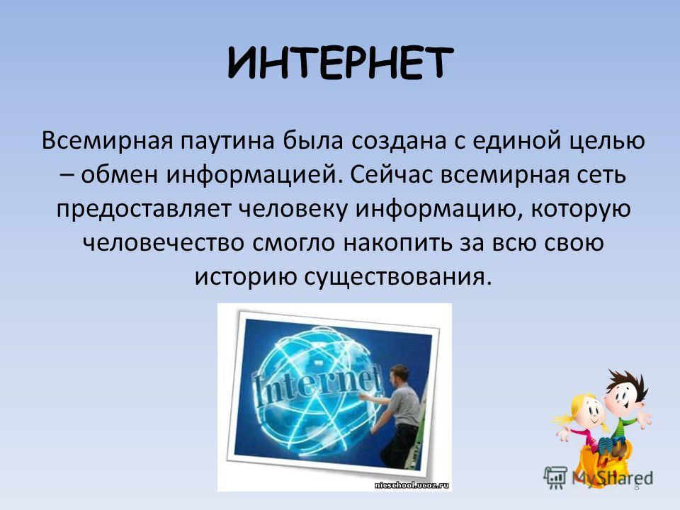 ИНТЕРНЕТ Всемирная паутина была создана с единой целью – обмен информацией. Сейчас всемирная сеть предоставляет человеку информацию, которую человечество смогло накопить за всю свою историю существования. 8