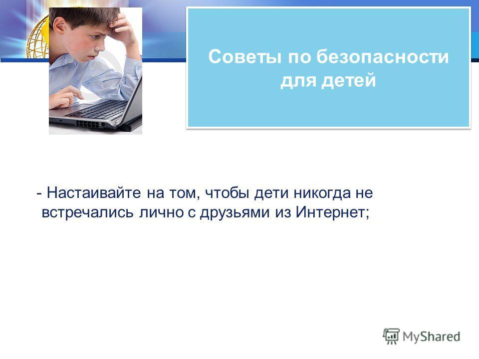 Советы по безопасности для детей - Настаивайте на том, чтобы дети никогда не встречались лично с друзьями из Интернет;