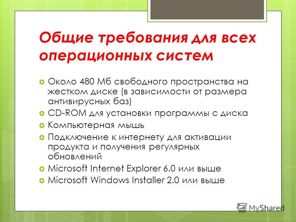 Общие требования для всех операционных систем Около 480 Мб свободного пространства на жестком диске (в зависимости от размера антивирусных баз) CD-ROM для установки программы с диска Компьютерная мышь Подключение к интернету для активации продукта и