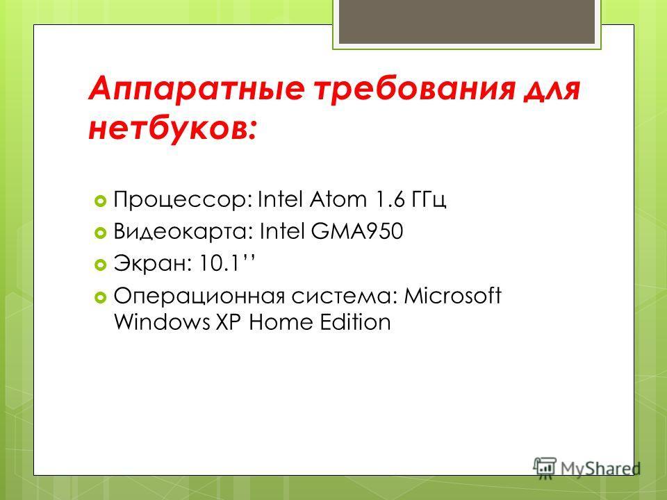 Аппаратные требования для нетбуков: Процессор: Intel Atom 1.6 ГГц Видеокарта: Intel GMA950 Экран: 10.1 Операционная система: Microsoft Windows XP Home Edition