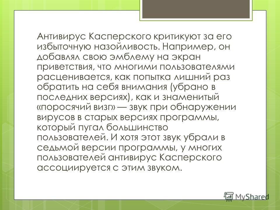 Антивирус Касперского критикуют за его избыточную назойливость. Например, он добавлял свою эмблему на экран приветствия, что многими пользователями расценивается, как попытка лишний раз обратить на себя внимания (убрано в последних версиях), как и зн