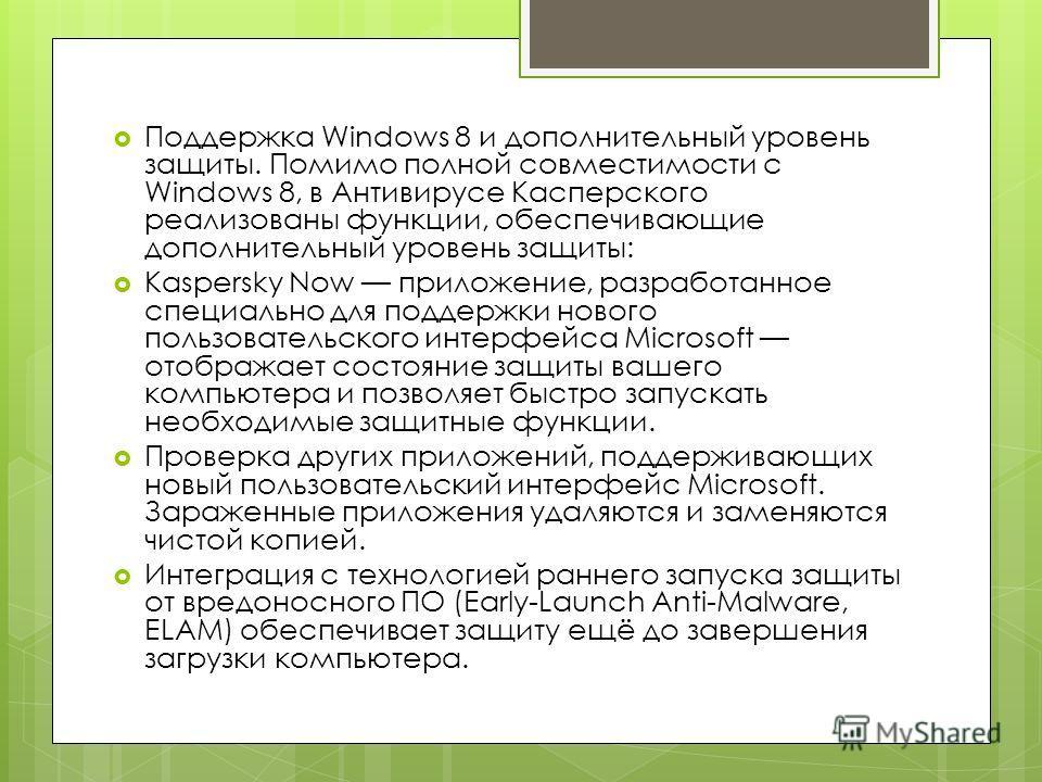Поддержка Windows 8 и дополнительный уровень защиты. Помимо полной совместимости с Windows 8, в Антивирусе Касперского реализованы функции, обеспечивающие дополнительный уровень защиты: Kaspersky Now приложение, разработанное специально для поддержки