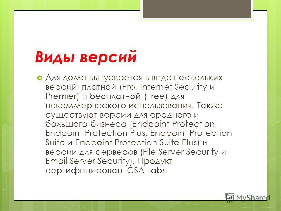 Виды версий Для дома выпускается в виде нескольких версий: платной (Pro, Internet Security и Premier) и бесплатной (Free) для некоммерческого использования. Также существуют версии для среднего и большого бизнеса (Endpoint Protection, Endpoint Protec