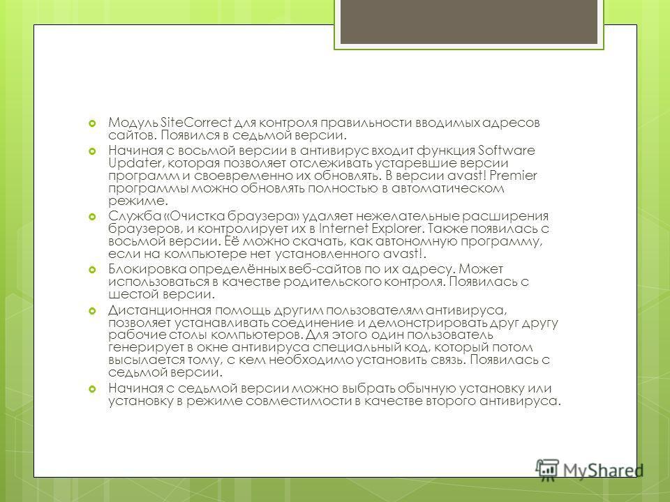 Модуль SiteCorrect для контроля правильности вводимых адресов сайтов. Появился в седьмой версии. Начиная с восьмой версии в антивирус входит функция Software Updater, которая позволяет отслеживать устаревшие версии программ и своевременно их обновлят
