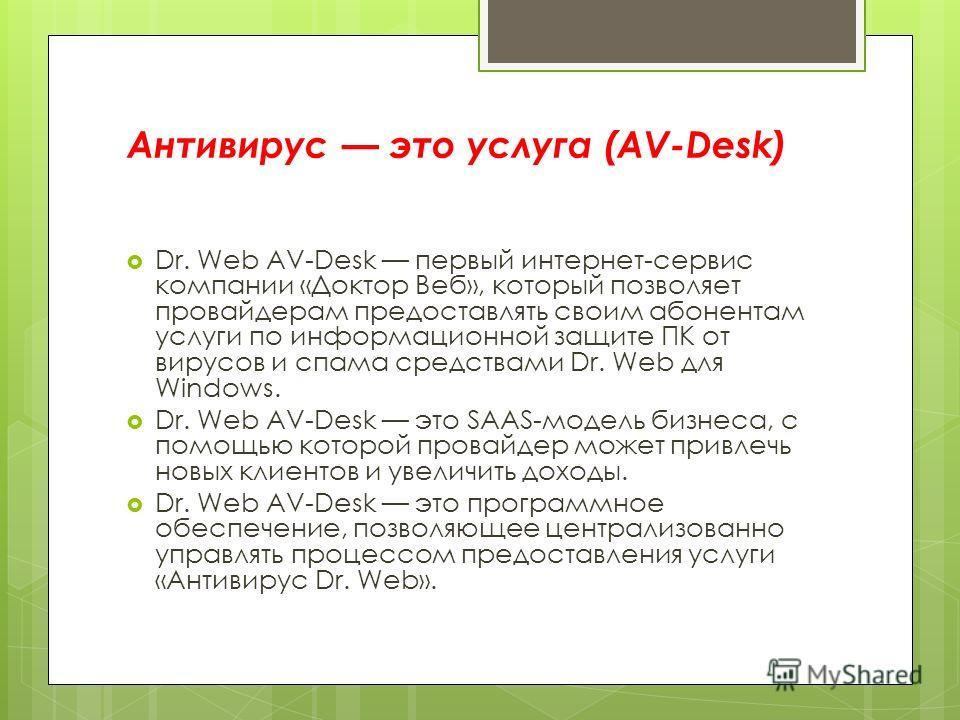 Антивирус это услуга (AV-Desk) Dr. Web AV-Desk первый интернет-сервис компании «Доктор Веб», который позволяет провайдерам предоставлять своим абонентам услуги по информационной защите ПК от вирусов и спама средствами Dr. Web для Windows. Dr. Web AV-