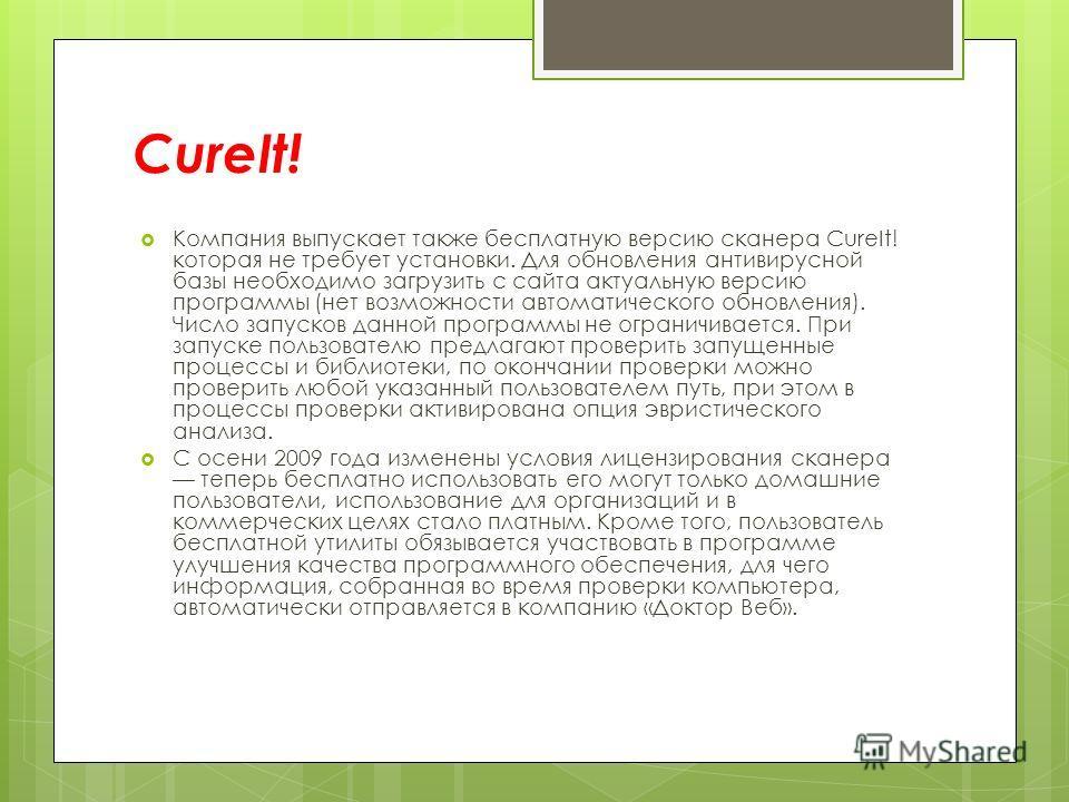 CureIt! Компания выпускает также бесплатную версию сканера CureIt! которая не требует установки. Для обновления антивирусной базы необходимо загрузить с сайта актуальную версию программы (нет возможности автоматического обновления). Число запусков да
