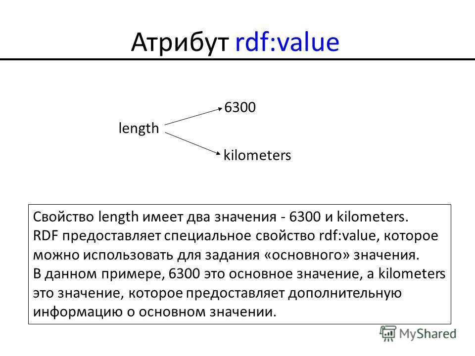 Атрибут rdf:value length 6300 kilometers Свойство length имеет два значения - 6300 и kilometers. RDF предоставляет специальное свойство rdf:value, которое можно использовать для задания «основного» значения. В данном примере, 6300 это основное значен