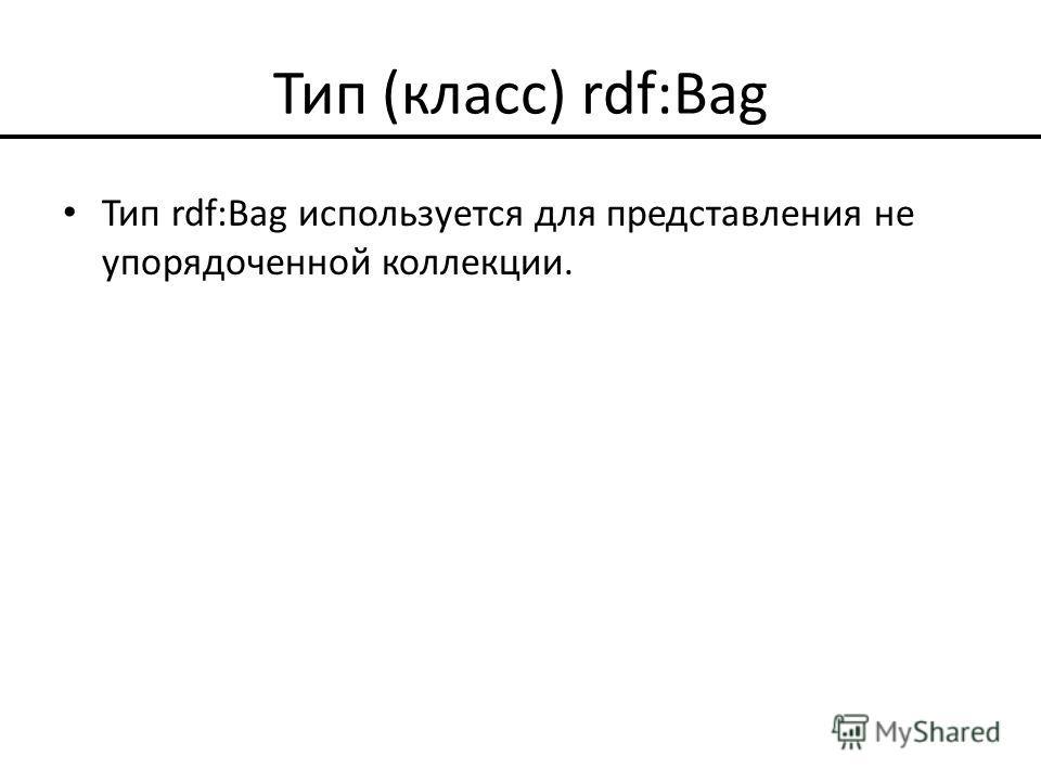 Тип (класс) rdf:Bag Тип rdf:Bag используется для представления не упорядоченной коллекции.