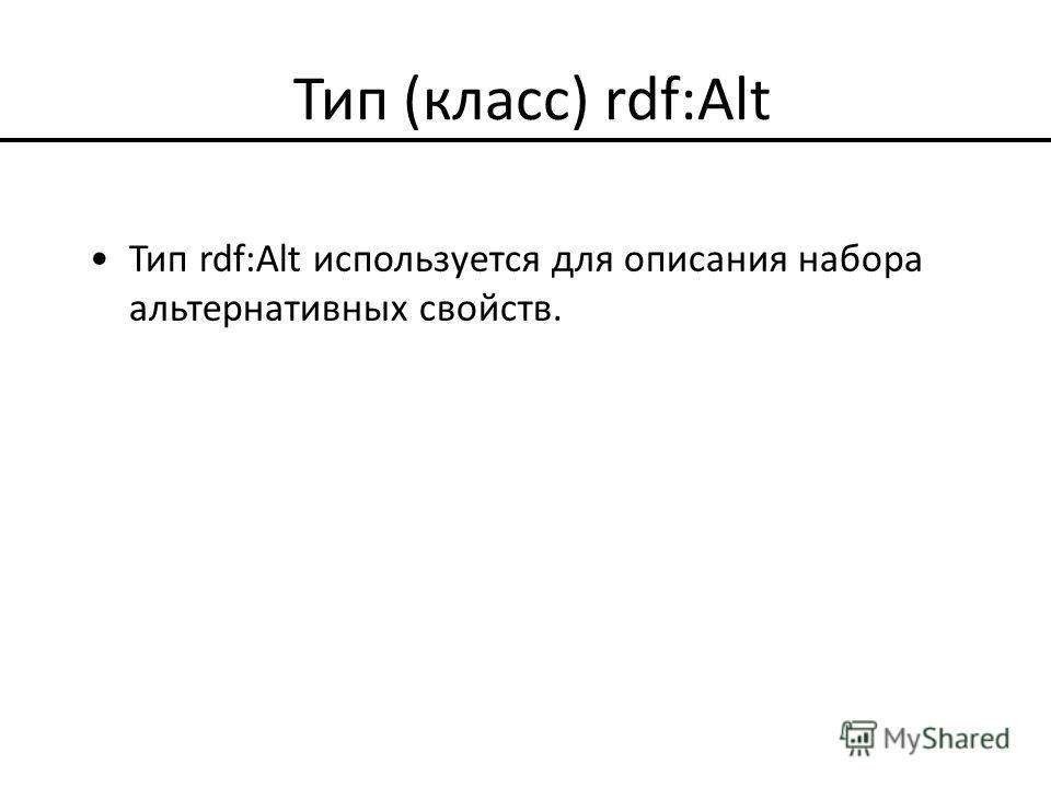 Тип (класс) rdf:Alt Тип rdf:Alt используется для описания набора альтернативных свойств.