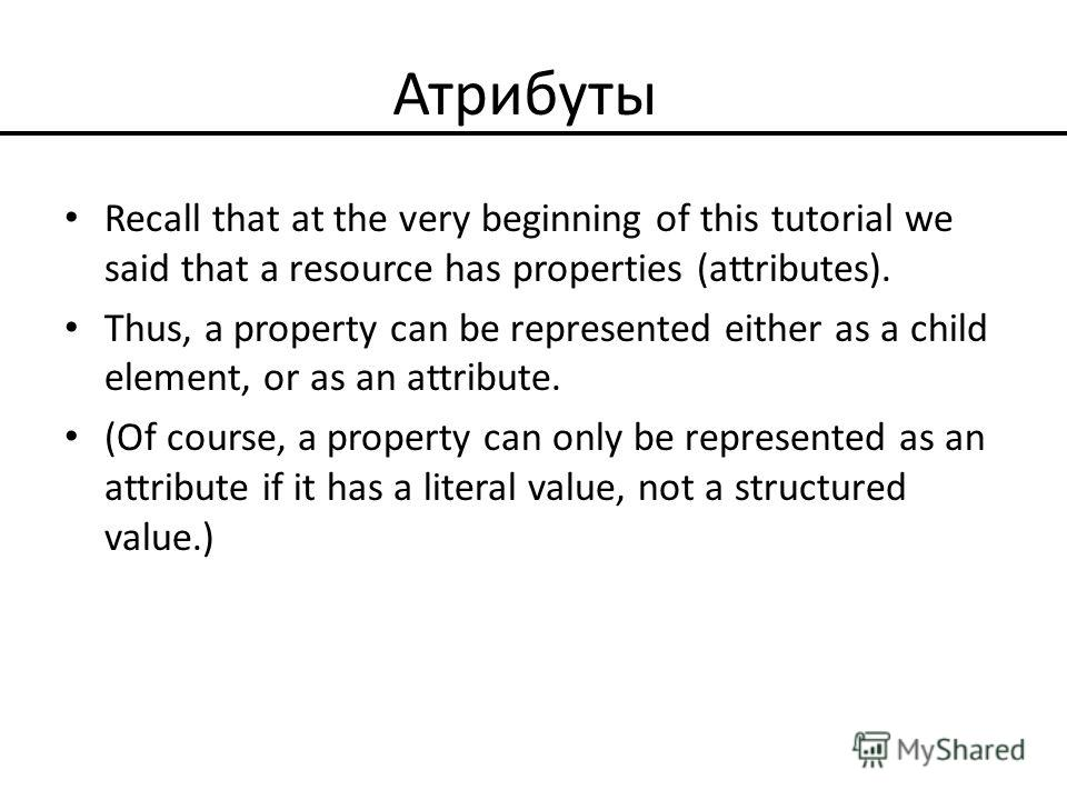 Атрибуты Recall that at the very beginning of this tutorial we said that a resource has properties (attributes). Thus, a property can be represented either as a child element, or as an attribute. (Of course, a property can only be represented as an a