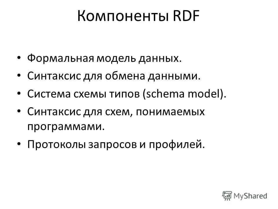 Компоненты RDF Формальная модель данных. Синтаксис для обмена данными. Система схемы типов (schema model). Синтаксис для схем, понимаемых программами. Протоколы запросов и профилей.
