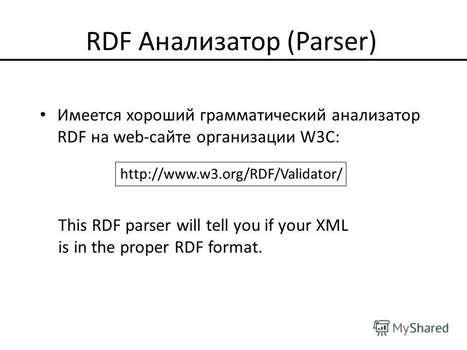 RDF Анализатор (Parser) Имеется хороший грамматический анализатор RDF на web-сайте организации W3С: http://www.w3.org/RDF/Validator/ This RDF parser will tell you if your XML is in the proper RDF format.