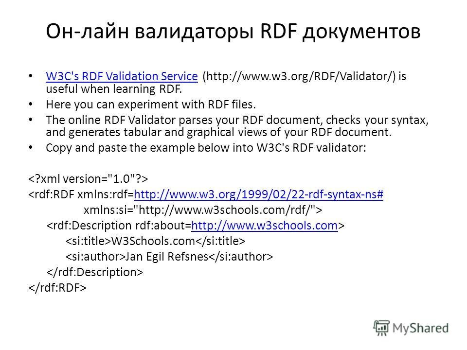 Он-лайн валидаторы RDF документов W3C's RDF Validation Service (http://www.w3.org/RDF/Validator/) is useful when learning RDF. W3C's RDF Validation Service Here you can experiment with RDF files. The online RDF Validator parses your RDF document, che