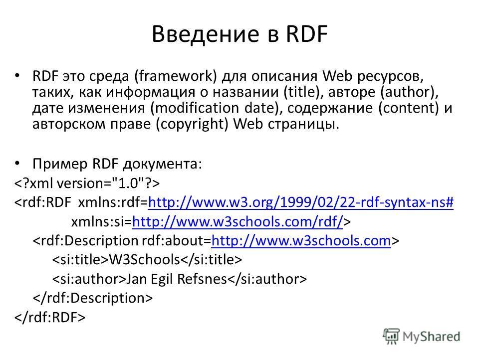 Введение в RDF RDF это среда (framework) для описания Web ресурсов, таких, как информация о названии (title), авторе (author), дате изменения (modification date), содержание (content) и авторском праве (copyright) Web страницы. Пример RDF документа: