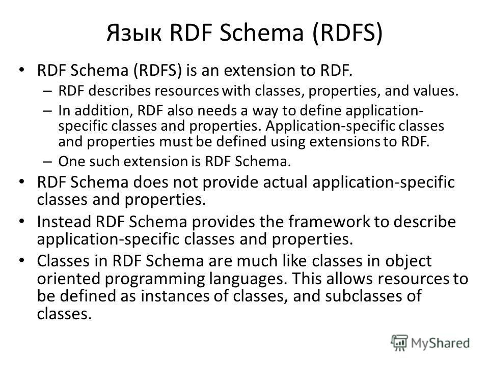 Язык RDF Schema (RDFS) RDF Schema (RDFS) is an extension to RDF. – RDF describes resources with classes, properties, and values. – In addition, RDF also needs a way to define application- specific classes and properties. Application-specific classes