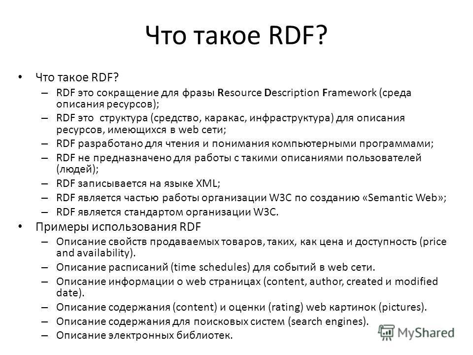 Что такое RDF? – RDF это сокращение для фразы Resource Description Framework (среда описания ресурсов); – RDF это структура (средство, каракас, инфраструктура) для описания ресурсов, имеющихся в web сети; – RDF разработано для чтения и понимания комп