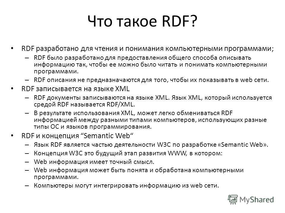 Что такое RDF? RDF разработано для чтения и понимания компьютерными программами; – RDF было разработано для предоставления общего способа описывать информацию так, чтобы ее можно было читать и понимать компьютерными программами. – RDF описания не пре