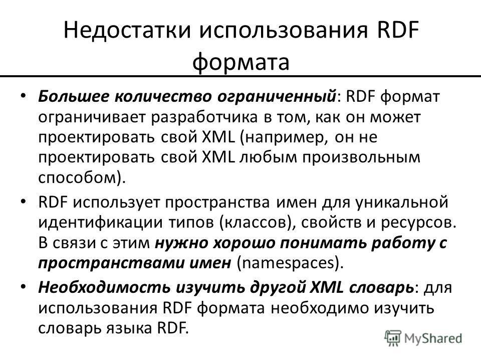 Недостатки использования RDF формата Большее количество ограниченный: RDF формат ограничивает разработчика в том, как он может проектировать свой XML (например, он не проектировать свой XML любым произвольным способом). RDF использует пространства им