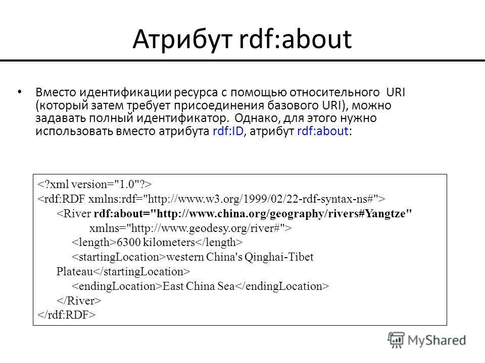 Атрибут rdf:about Вместо идентификации ресурса с помощью относительного URI (который затем требует присоединения базового URI), можно задавать полный идентификатор. Однако, для этого нужно использовать вместо атрибута rdf:ID, атрибут rdf:about:  6300
