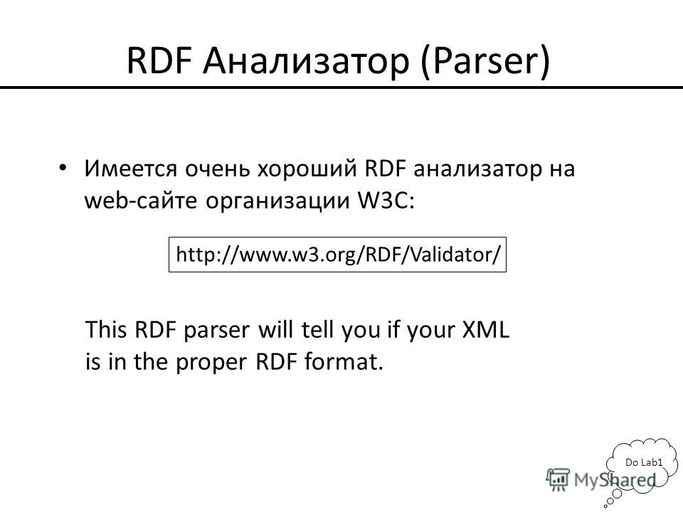 RDF Анализатор (Parser) Имеется очень хороший RDF анализатор на web-сайте организации W3C: http://www.w3.org/RDF/Validator/ This RDF parser will tell you if your XML is in the proper RDF format. Do Lab1