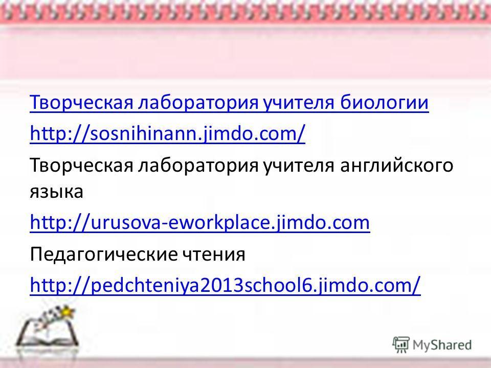Творческая лаборатория учителя биологии http://sosnihinann.jimdo.com/ Творческая лаборатория учителя английского языка http://urusova-eworkplace.jimdo.com Педагогические чтения http://pedchteniya2013school6.jimdo.com/