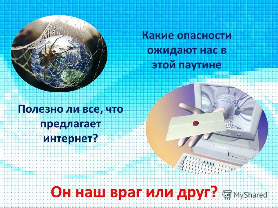 Какие опасности ожидают нас в этой паутине Полезно ли все, что предлагает интернет? Он наш враг или друг?