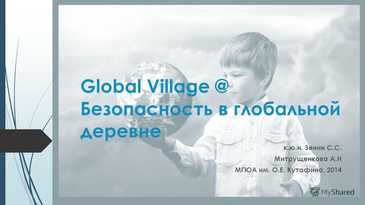 Global Village @ Безопасность в глобальной деревне к.ю.н. Зенин С.С. Митрущенкова А.Н МГЮА им. О.Е. Кутафина, 2014