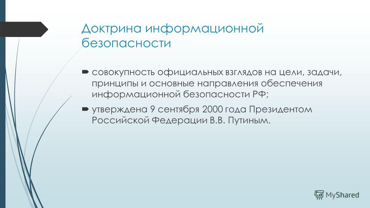 Доктрина информационной безопасности совокупность официальных взглядов на цели, задачи, принципы и основные направления обеспечения информационной безопасности РФ; утверждена 9 сентября 2000 года Президентом Российской Федерации В.В. Путиным.