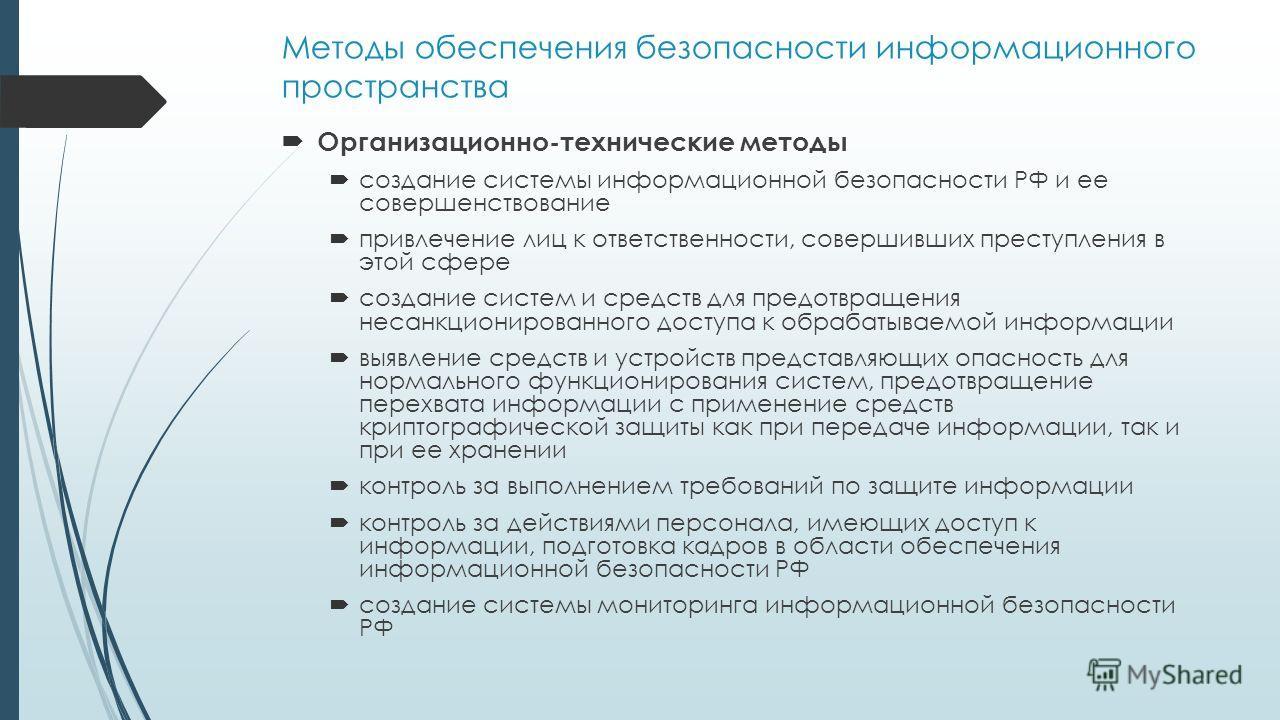 Методы обеспечения безопасности информационного пространства Организационно-технические методы создание системы информационной безопасности РФ и ее совершенствование привлечение лиц к ответственности, совершивших преступления в этой сфере создание си