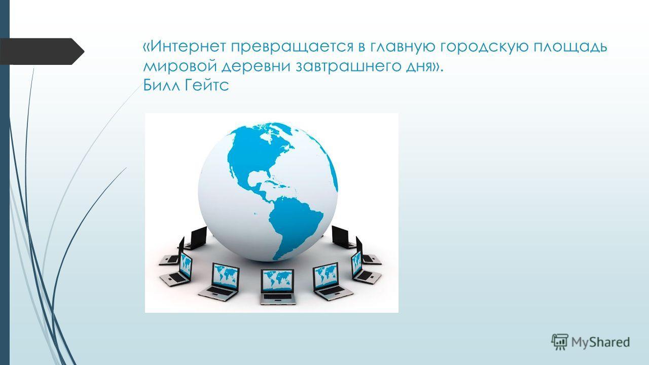 «Интернет превращается в главную городскую площадь мировой деревни завтрашнего дня». Билл Гейтс